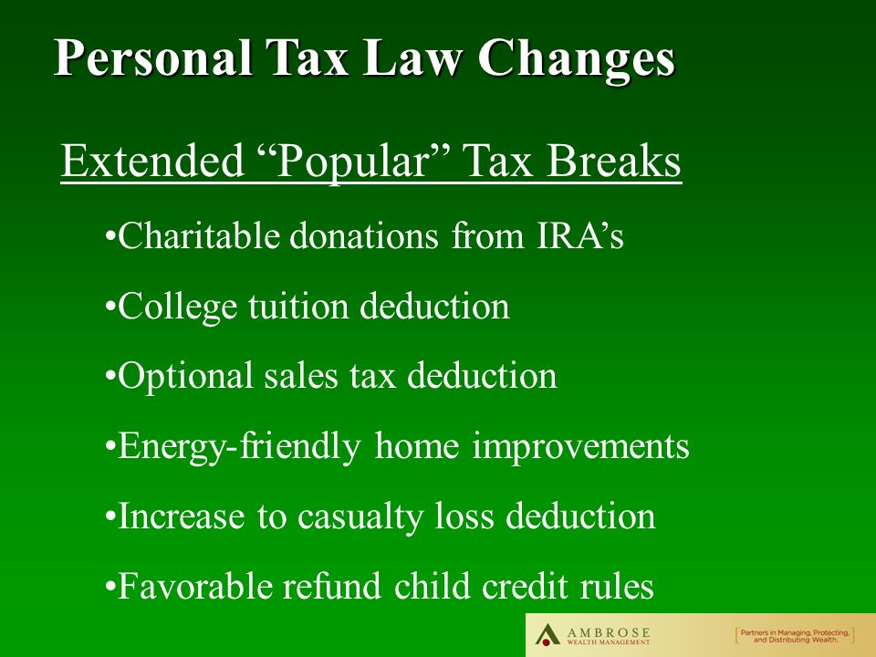 Personal Tax Law Changes Extended Popular Tax Breaks Charitable donations from IRAs College tuition deduction Optional sales tax deduction Energy-friendly home improvements Increase to casualty loss deduction Favorable refund child credit rules