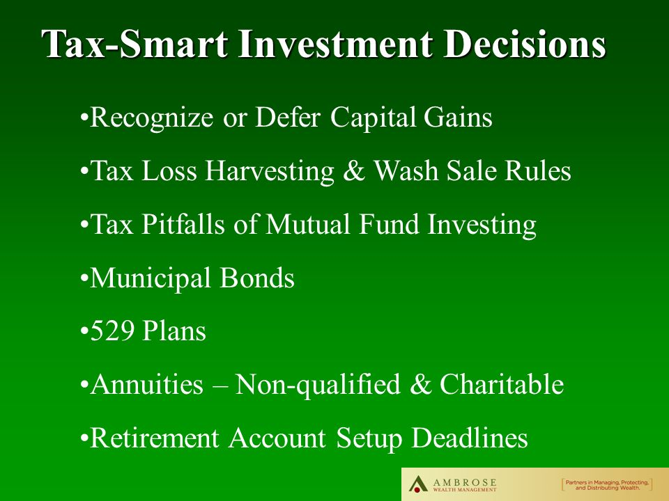 Tax-Smart Investment Decisions Recognize or Defer Capital Gains Tax Loss Harvesting & Wash Sale Rules Tax Pitfalls of Mutual Fund Investing Municipal Bonds 529 Plans Annuities – Non-qualified & Charitable Retirement Account Setup Deadlines