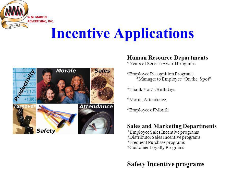 Incentive Applications Human Resource Departments *Years of Service Award Programs *Employee Recognition Programs- *Manager to Employee On the Spot *Thank Yous/Birthdays *Moral, Attendance, *Employee of Month Sales and Marketing Departments *Employee Sales Incentive programs *Distributor Sales Incentive programs *Frequent Purchase programs *Customer Loyalty Programs Safety Incentive programs