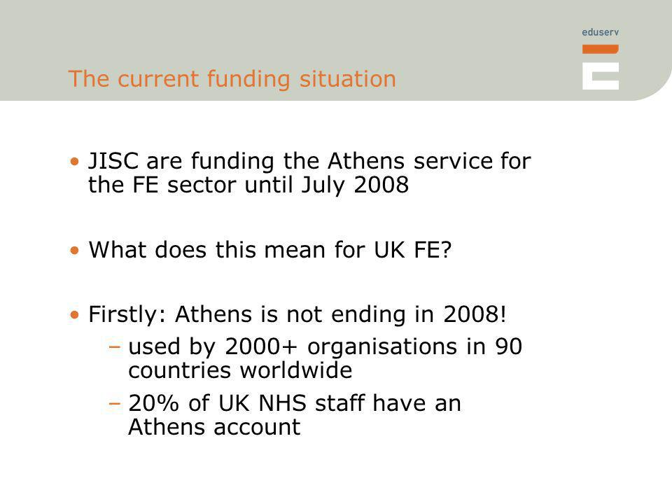 The current funding situation JISC are funding the Athens service for the FE sector until July 2008 What does this mean for UK FE.