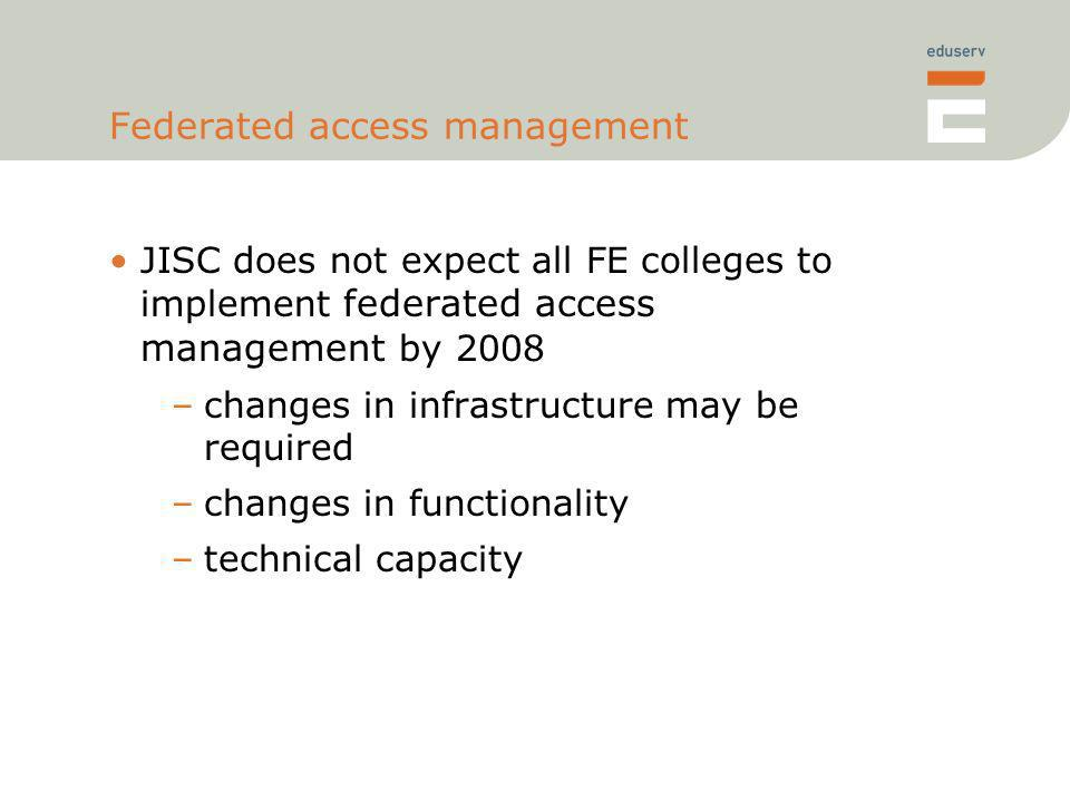Federated access management JISC does not expect all FE colleges to implement federated access management by 2008 –changes in infrastructure may be required –changes in functionality –technical capacity