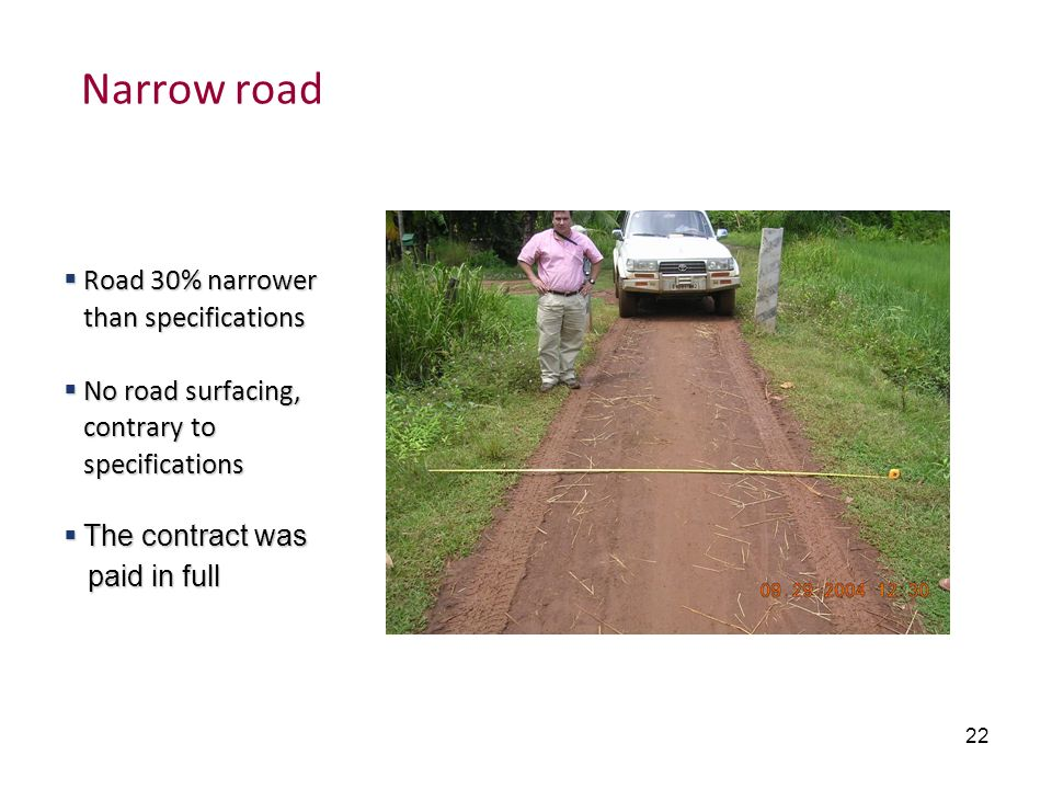 22 Narrow road Road 30% narrower than specifications Road 30% narrower than specifications No road surfacing, contrary to specifications No road surfa