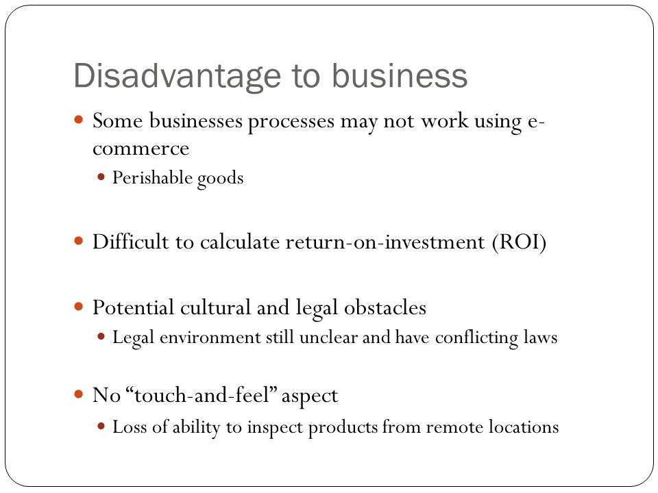 Disadvantage to business Some businesses processes may not work using e- commerce Perishable goods Difficult to calculate return-on-investment (ROI) P