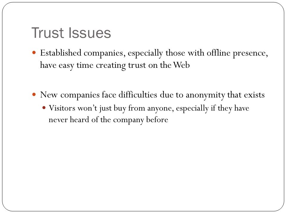 Trust Issues Established companies, especially those with offline presence, have easy time creating trust on the Web New companies face difficulties d