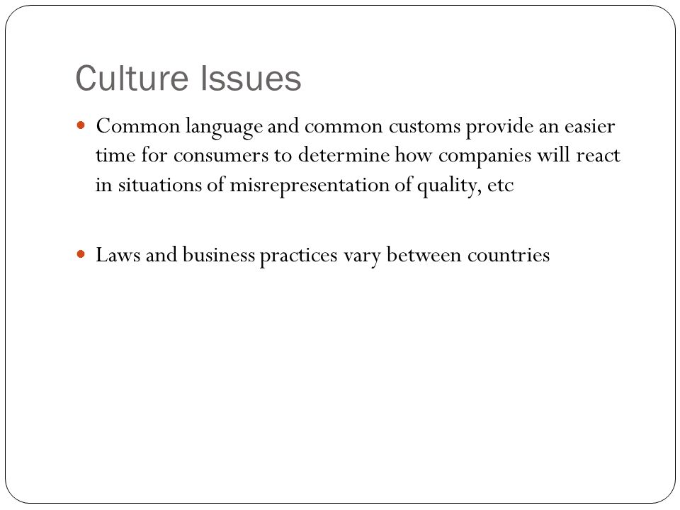 Culture Issues Common language and common customs provide an easier time for consumers to determine how companies will react in situations of misrepre