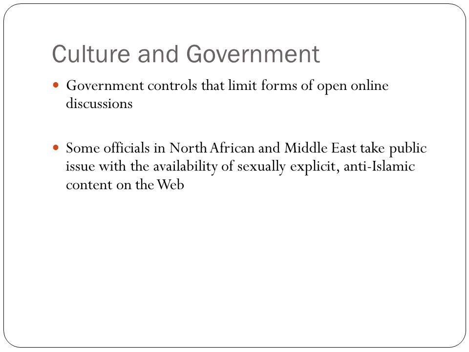 Culture and Government Government controls that limit forms of open online discussions Some officials in North African and Middle East take public iss