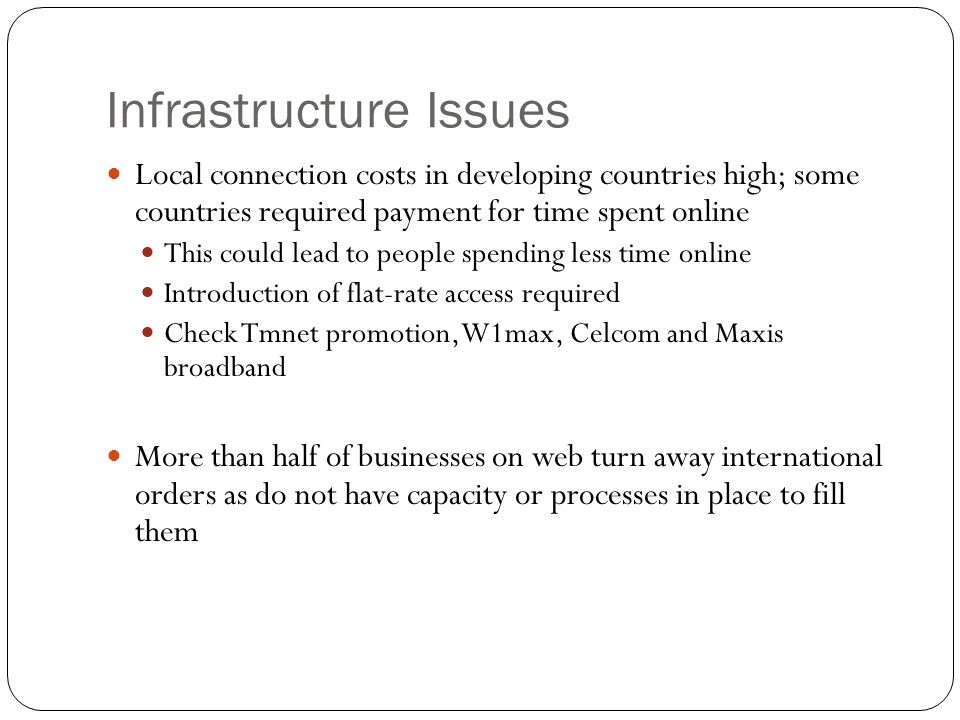 Infrastructure Issues Local connection costs in developing countries high; some countries required payment for time spent online This could lead to pe