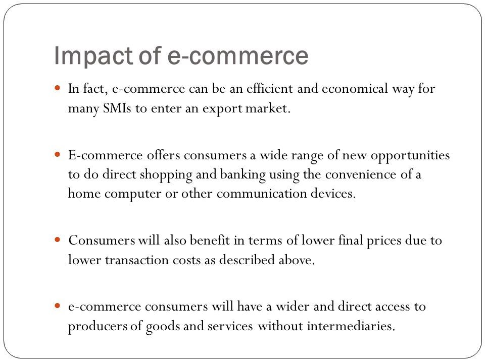 Impact of e-commerce In fact, e-commerce can be an efficient and economical way for many SMIs to enter an export market. E-commerce offers consumers a