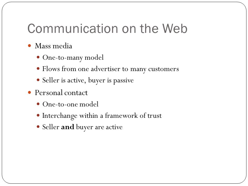 7 Communication on the Web Mass media One-to-many model Flows from one advertiser to many customers Seller is active, buyer is passive Personal contac