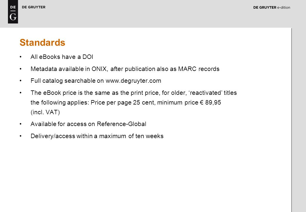 4 Standards All eBooks have a DOI Metadata available in ONIX, after publication also as MARC records Full catalog searchable on www.degruyter.com The eBook price is the same as the print price, for older, reactivated titles the following applies: Price per page 25 cent, minimum price 89,95 (incl.