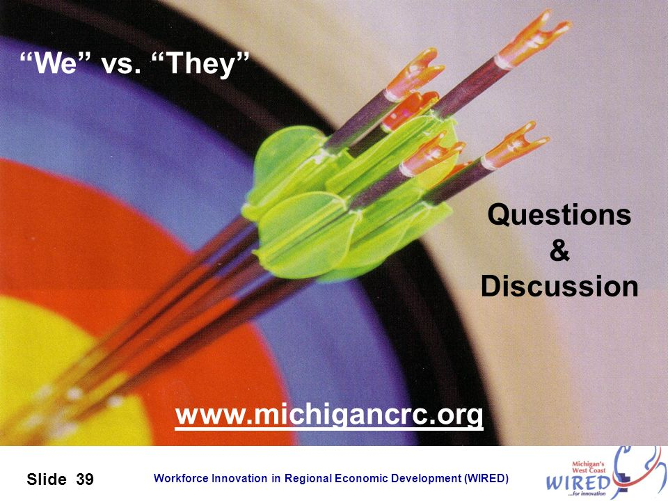 Workforce Innovation in Regional Economic Development (WIRED) Slide 39 Questions & Discussion www.michigancrc.org We vs. They