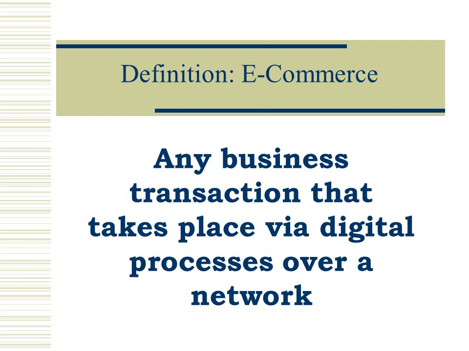 Definition: E-Commerce Any business transaction that takes place via digital processes over a network