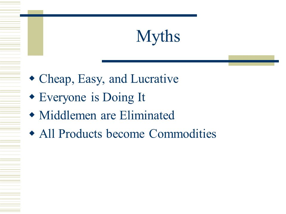 Myths Cheap, Easy, and Lucrative Everyone is Doing It Middlemen are Eliminated All Products become Commodities