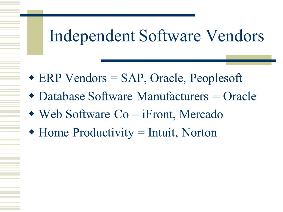 Independent Software Vendors ERP Vendors = SAP, Oracle, Peoplesoft Database Software Manufacturers = Oracle Web Software Co = iFront, Mercado Home Productivity = Intuit, Norton