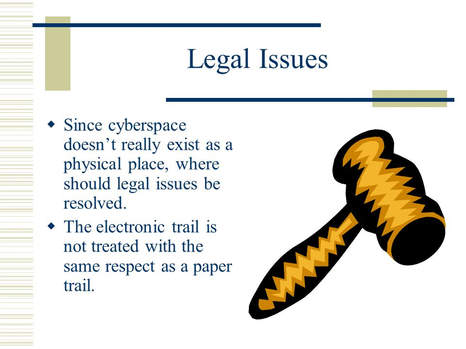 Legal Issues Since cyberspace doesnt really exist as a physical place, where should legal issues be resolved.