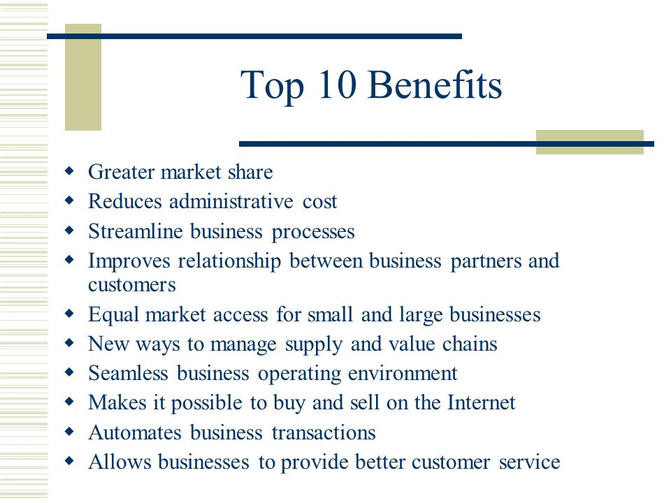 Top 10 Benefits Greater market share Reduces administrative cost Streamline business processes Improves relationship between business partners and customers Equal market access for small and large businesses New ways to manage supply and value chains Seamless business operating environment Makes it possible to buy and sell on the Internet Automates business transactions Allows businesses to provide better customer service