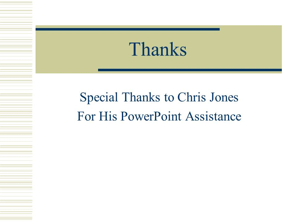 Thanks Special Thanks to Chris Jones For His PowerPoint Assistance