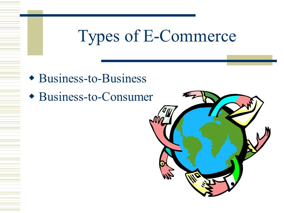 Types of E-Commerce Business-to-Business Business-to-Consumer