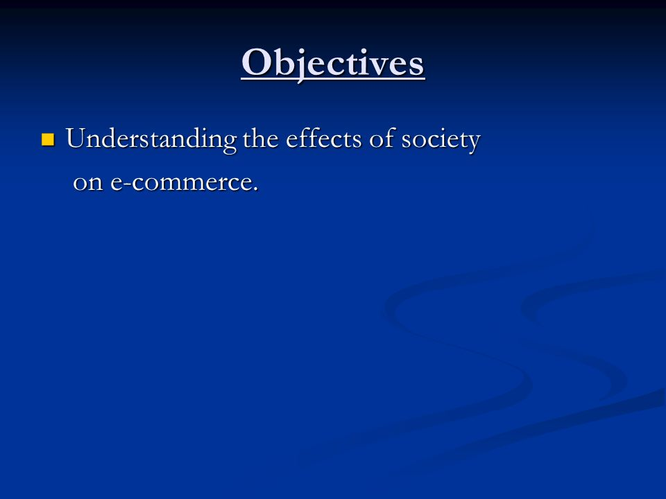 Objectives Understanding the effects of society Understanding the effects of society on e-commerce. on e-commerce.