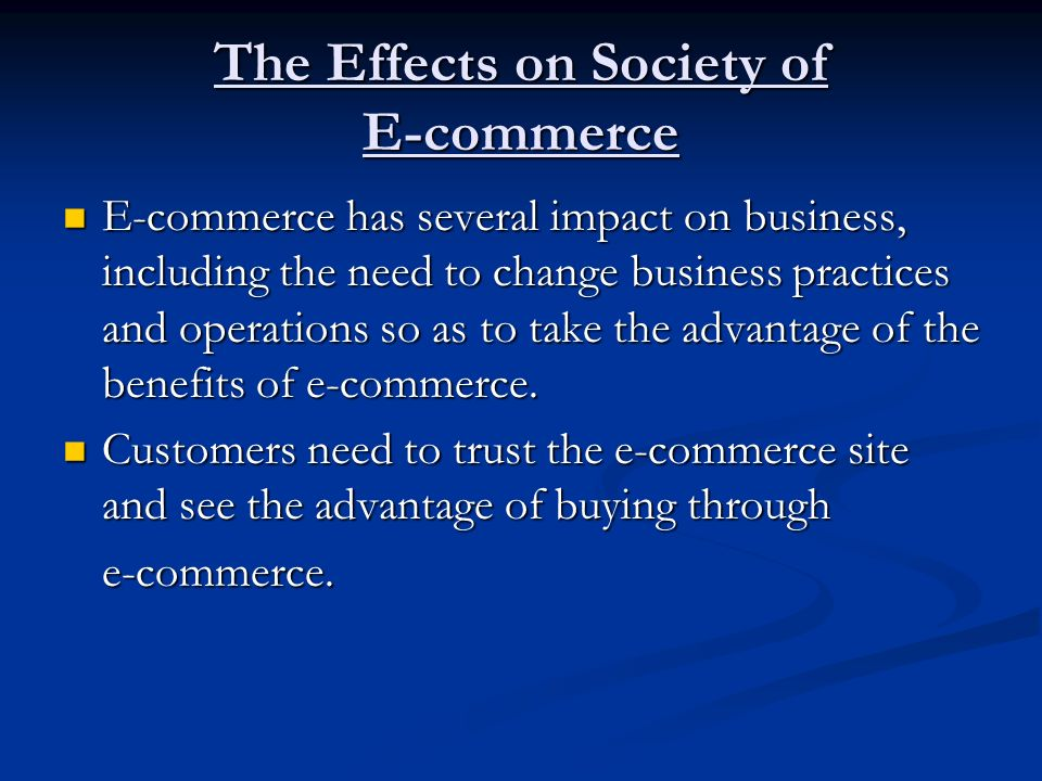 The Effects on Society of E-commerce E-commerce has several impact on business, including the need to change business practices and operations so as t