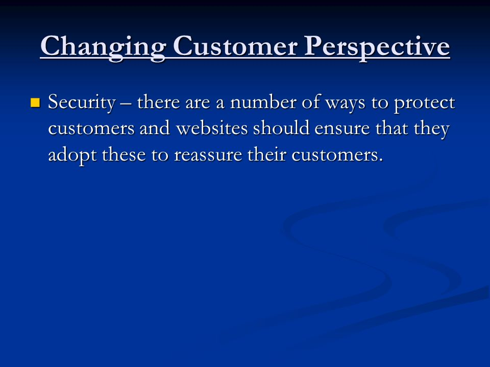 Changing Customer Perspective Security – there are a number of ways to protect customers and websites should ensure that they adopt these to reassure