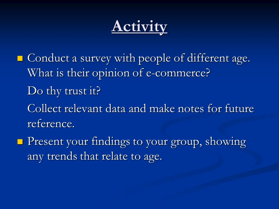 Activity Conduct a survey with people of different age. What is their opinion of e-commerce? Conduct a survey with people of different age. What is th