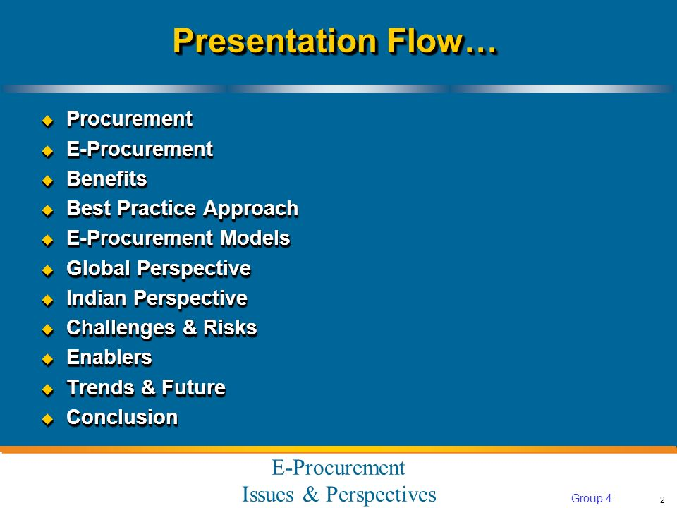 E-Procurement Issues & Perspectives 2 Group 4 Presentation Flow… Procurement Procurement E-Procurement E-Procurement Benefits Benefits Best Practice Approach Best Practice Approach E-Procurement Models E-Procurement Models Global Perspective Global Perspective Indian Perspective Indian Perspective Challenges & Risks Challenges & Risks Enablers Enablers Trends & Future Trends & Future Conclusion Conclusion Procurement Procurement E-Procurement E-Procurement Benefits Benefits Best Practice Approach Best Practice Approach E-Procurement Models E-Procurement Models Global Perspective Global Perspective Indian Perspective Indian Perspective Challenges & Risks Challenges & Risks Enablers Enablers Trends & Future Trends & Future Conclusion Conclusion