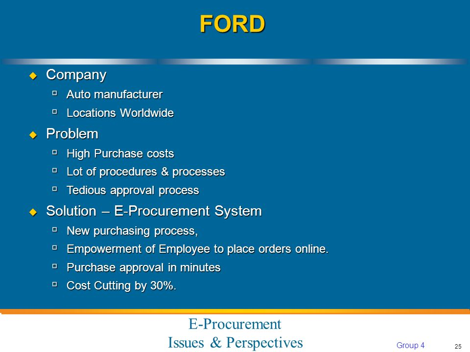 E-Procurement Issues & Perspectives 25 Group 4 FORDFORD Company Company Auto manufacturer Auto manufacturer Locations Worldwide Locations Worldwide Problem Problem High Purchase costs High Purchase costs Lot of procedures & processes Lot of procedures & processes Tedious approval process Tedious approval process Solution – E-Procurement System Solution – E-Procurement System New purchasing process, New purchasing process, Empowerment of Employee to place orders online.