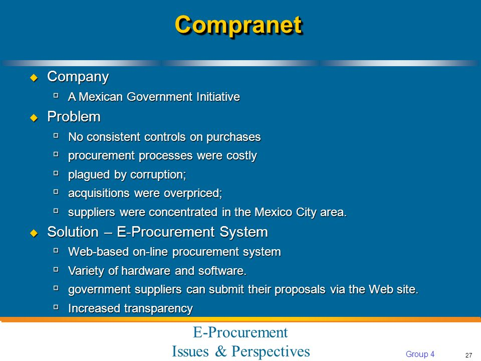 E-Procurement Issues & Perspectives 27 Group 4 CompranetCompranet Company Company A Mexican Government Initiative A Mexican Government Initiative Problem Problem No consistent controls on purchases No consistent controls on purchases procurement processes were costly procurement processes were costly plagued by corruption; plagued by corruption; acquisitions were overpriced; acquisitions were overpriced; suppliers were concentrated in the Mexico City area.