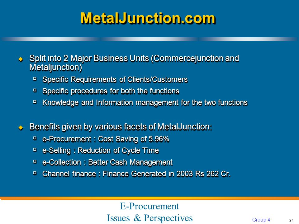 E-Procurement Issues & Perspectives 34 Group 4 MetalJunction.comMetalJunction.com Split into 2 Major Business Units (Commercejunction and Metaljunction) Split into 2 Major Business Units (Commercejunction and Metaljunction) Specific Requirements of Clients/Customers Specific Requirements of Clients/Customers Specific procedures for both the functions Specific procedures for both the functions Knowledge and Information management for the two functions Knowledge and Information management for the two functions Benefits given by various facets of MetalJunction: Benefits given by various facets of MetalJunction: e-Procurement : Cost Saving of 5.96% e-Procurement : Cost Saving of 5.96% e-Selling : Reduction of Cycle Time e-Selling : Reduction of Cycle Time e-Collection : Better Cash Management e-Collection : Better Cash Management Channel finance : Finance Generated in 2003 Rs 262 Cr.