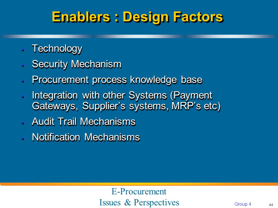 E-Procurement Issues & Perspectives 44 Group 4 Enablers : Design Factors Technology Technology Security Mechanism Security Mechanism Procurement process knowledge base Procurement process knowledge base Integration with other Systems (Payment Gateways, Suppliers systems, MRPs etc) Integration with other Systems (Payment Gateways, Suppliers systems, MRPs etc) Audit Trail Mechanisms Audit Trail Mechanisms Notification Mechanisms Notification Mechanisms Technology Technology Security Mechanism Security Mechanism Procurement process knowledge base Procurement process knowledge base Integration with other Systems (Payment Gateways, Suppliers systems, MRPs etc) Integration with other Systems (Payment Gateways, Suppliers systems, MRPs etc) Audit Trail Mechanisms Audit Trail Mechanisms Notification Mechanisms Notification Mechanisms