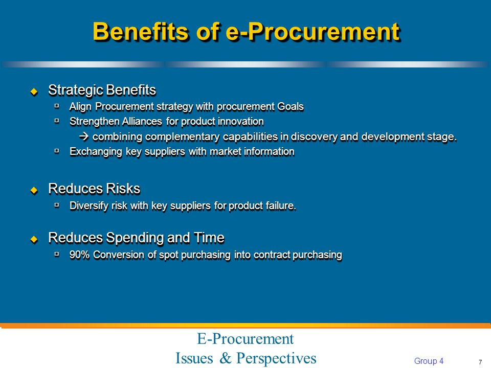 E-Procurement Issues & Perspectives 7 Group 4 Benefits of e-Procurement Strategic Benefits Strategic Benefits Align Procurement strategy with procurement Goals Align Procurement strategy with procurement Goals Strengthen Alliances for product innovation Strengthen Alliances for product innovation combining complementary capabilities in discovery and development stage.