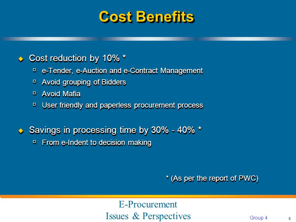 E-Procurement Issues & Perspectives 8 Group 4 Cost Benefits Cost reduction by 10% * Cost reduction by 10% * e-Tender, e-Auction and e-Contract Management e-Tender, e-Auction and e-Contract Management Avoid grouping of Bidders Avoid grouping of Bidders Avoid Mafia Avoid Mafia User friendly and paperless procurement process User friendly and paperless procurement process Savings in processing time by 30% - 40% * Savings in processing time by 30% - 40% * From e-Indent to decision making From e-Indent to decision making * (As per the report of PWC) Cost reduction by 10% * Cost reduction by 10% * e-Tender, e-Auction and e-Contract Management e-Tender, e-Auction and e-Contract Management Avoid grouping of Bidders Avoid grouping of Bidders Avoid Mafia Avoid Mafia User friendly and paperless procurement process User friendly and paperless procurement process Savings in processing time by 30% - 40% * Savings in processing time by 30% - 40% * From e-Indent to decision making From e-Indent to decision making * (As per the report of PWC)