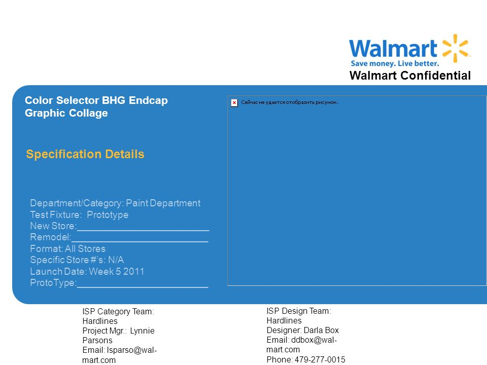 Walmart Confidential Color Selector BHG Endcap Graphic Collage Specification Details Department/Category: Paint Department Test Fixture: Prototype New Store:_________________________ Remodel:__________________________ Format: All Stores Specific Store #s: N/A Launch Date: Week 5 2011 ProtoType:_________________________ ISP Category Team: Hardlines Project Mgr.: Lynnie Parsons Email: lsparso@wal- mart.com Phone: 479-277-0543 ISP Design Team: Hardlines Designer: Darla Box Email: ddbox@wal- mart.com Phone: 479-277-0015