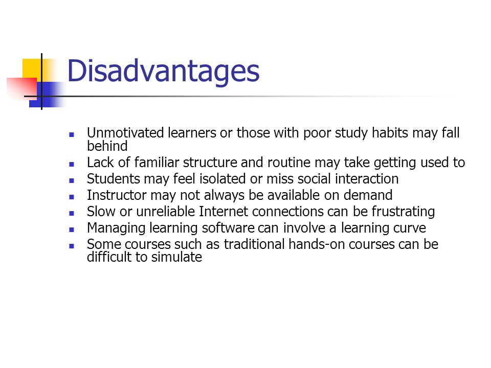 Disadvantages Unmotivated learners or those with poor study habits may fall behind Lack of familiar structure and routine may take getting used to Stu