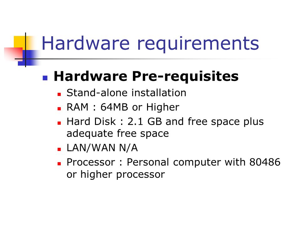 Hardware requirements Hardware Pre-requisites Stand-alone installation RAM : 64MB or Higher Hard Disk : 2.1 GB and free space plus adequate free space