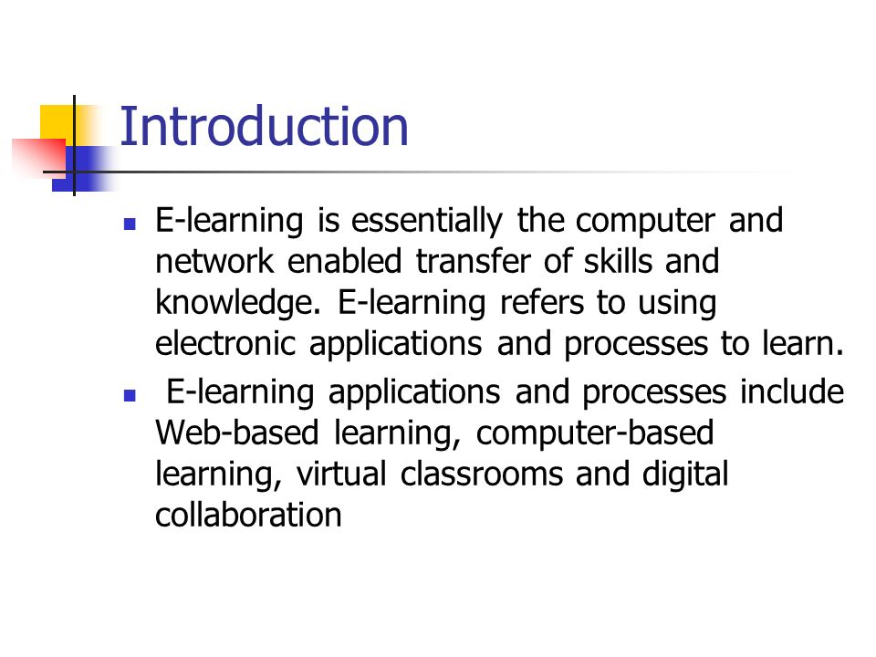 Introduction E-learning is essentially the computer and network enabled transfer of skills and knowledge. E-learning refers to using electronic applic