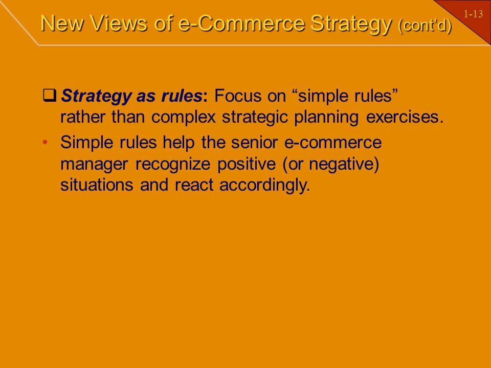 1-13 New Views of e-Commerce Strategy (contd) Strategy as rules: Focus on simple rules rather than complex strategic planning exercises. Simple rules