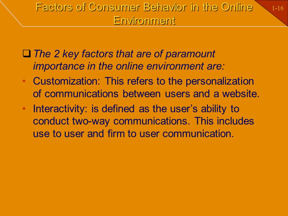 1-16 Factors of Consumer Behavior in the Online Environment The 2 key factors that are of paramount importance in the online environment are: Customiz