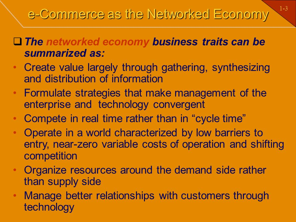 1-3 e-Commerce as the Networked Economy The networked economy business traits can be summarized as: Create value largely through gathering, synthesizi