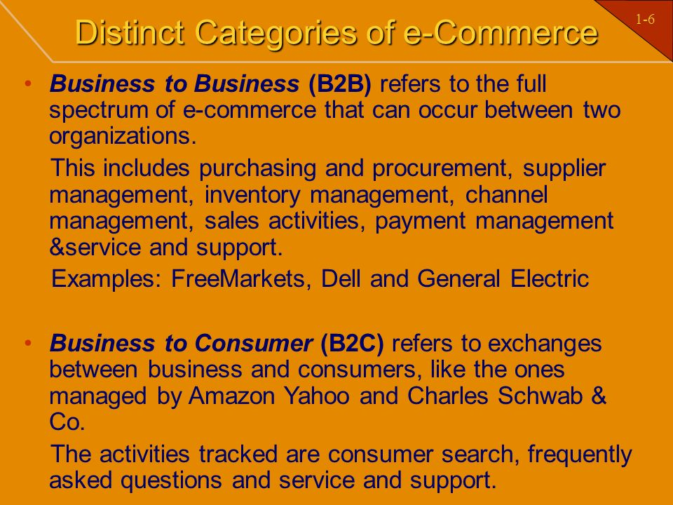 1-6 Distinct Categories of e-Commerce Business to Business (B2B) refers to the full spectrum of e-commerce that can occur between two organizations. T