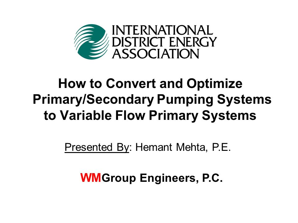 How to Convert and Optimize Primary/Secondary Pumping Systems to Variable Flow Primary Systems WM Group Engineers, P.C. Presented By: Hemant Mehta, P.