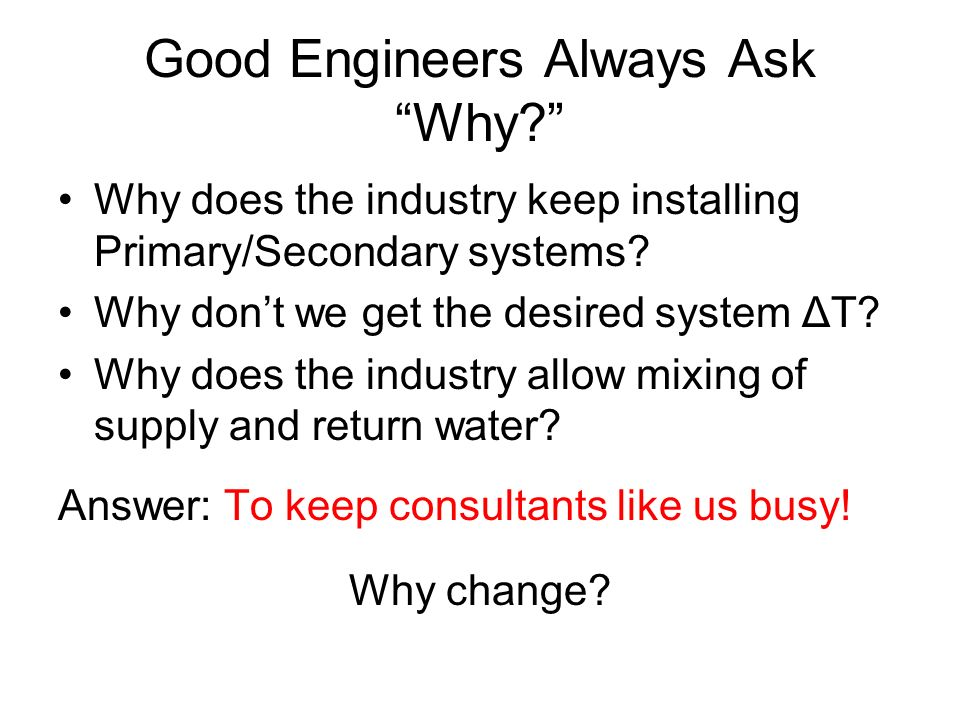Good Engineers Always Ask Why? Why does the industry keep installing Primary/Secondary systems? Why dont we get the desired system ΔT? Why does the in