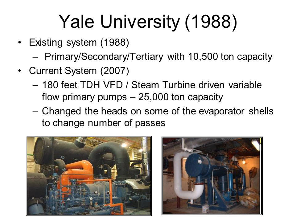 Yale University (1988) Existing system (1988) – Primary/Secondary/Tertiary with 10,500 ton capacity Current System (2007) –180 feet TDH VFD / Steam Tu