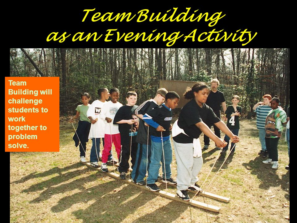 Team Building as an Evening Activity Team Building will challenge students to work together to problem solve.
