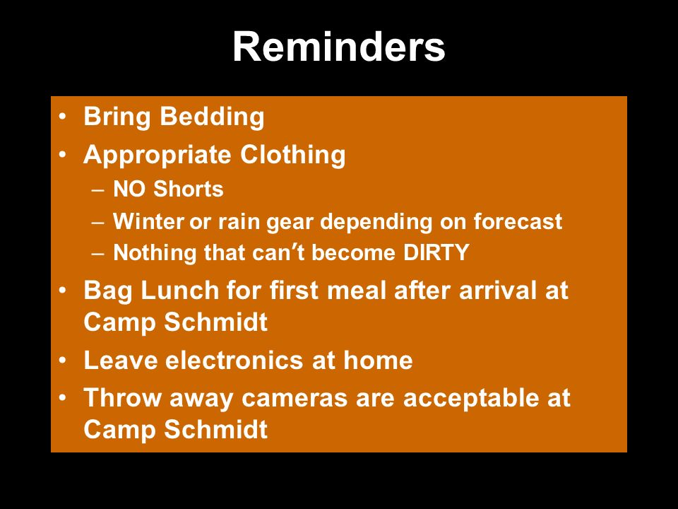 Reminders Bring Bedding Appropriate Clothing –NO Shorts –Winter or rain gear depending on forecast –Nothing that cant become DIRTY Bag Lunch for first meal after arrival at Camp Schmidt Leave electronics at home Throw away cameras are acceptable at Camp Schmidt