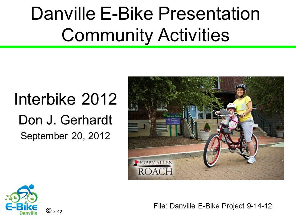 © 2012 Danville E-Bike Presentation Community Activities Interbike 2012 Don J. Gerhardt September 20, 2012 File: Danville E-Bike Project 9-14-12