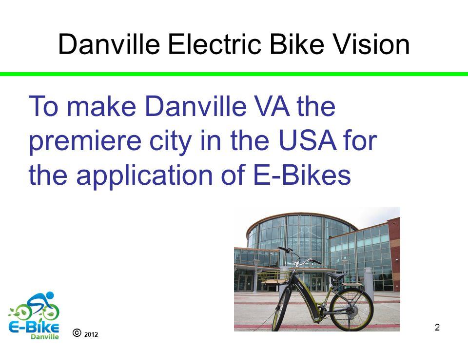 © 2012 2 Danville Electric Bike Vision To make Danville VA the premiere city in the USA for the application of E-Bikes