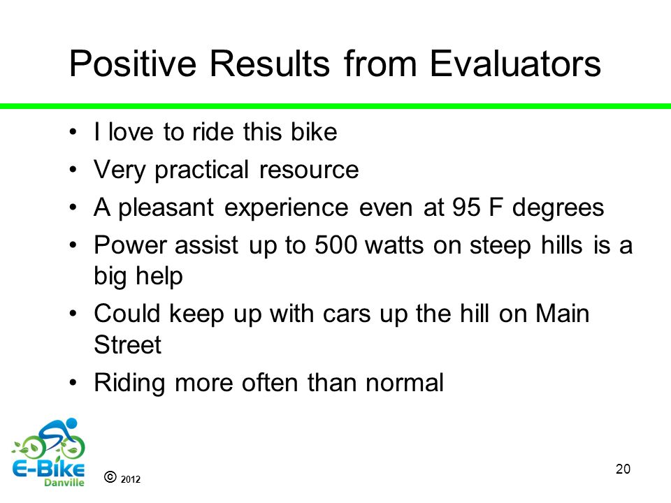 © 2012 Positive Results from Evaluators I love to ride this bike Very practical resource A pleasant experience even at 95 F degrees Power assist up to 500 watts on steep hills is a big help Could keep up with cars up the hill on Main Street Riding more often than normal 20
