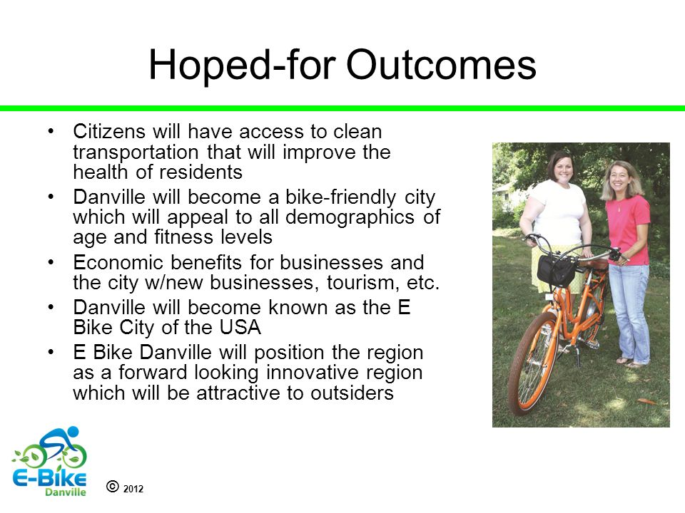 © 2012 Hoped-for Outcomes Citizens will have access to clean transportation that will improve the health of residents Danville will become a bike-friendly city which will appeal to all demographics of age and fitness levels Economic benefits for businesses and the city w/new businesses, tourism, etc.